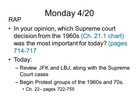 Monday 4/20 RAP In your opinion, which Supreme court decision from the 1960s (Ch. 21.1 chart) was the most important for today? (pages 714-717 Today: –Review.