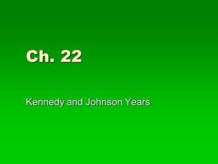 Ch. 22 Kennedy and Johnson Years.  John F. Kennedy defeats Richard Nixon in 1960 Pres. Election by small margin, JFK wins due to televised debate  JFK.