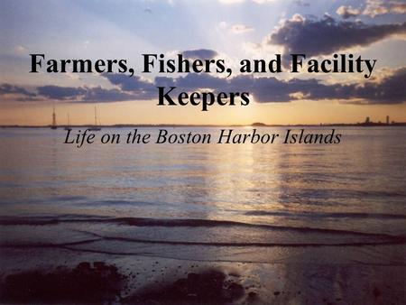 Farmers, Fishers, and Facility Keepers Life on the Boston Harbor Islands.