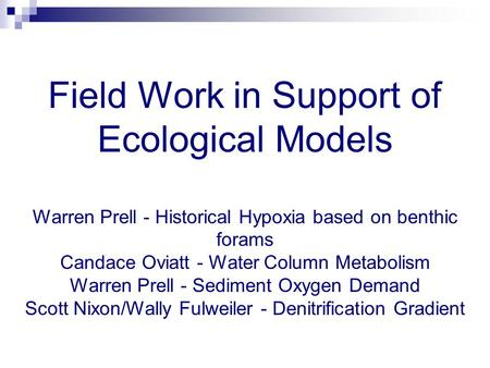 Field Work in Support of Ecological Models Warren Prell - Historical Hypoxia based on benthic forams Candace Oviatt - Water Column Metabolism Warren Prell.