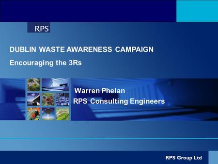 Warren Phelan RPS Consulting Engineers DUBLIN WASTE AWARENESS CAMPAIGN Encouraging the 3Rs.