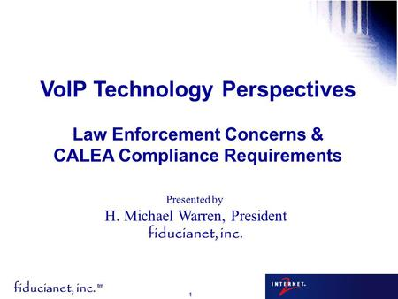 Fiducianet, inc. tm 1 Presented by H. Michael Warren, President fiducianet, inc. VoIP Technology Perspectives Law Enforcement Concerns & CALEA Compliance.