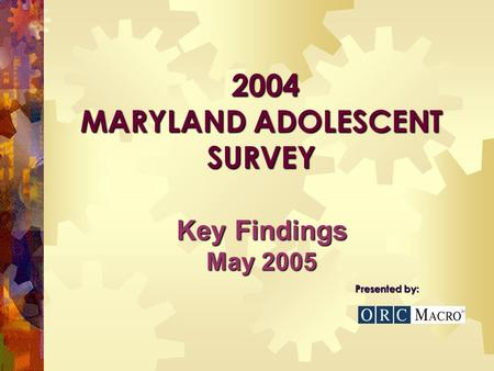 2004 MARYLAND ADOLESCENT SURVEY 2004 MARYLAND ADOLESCENT SURVEY Presented by: Key Findings May 2005.