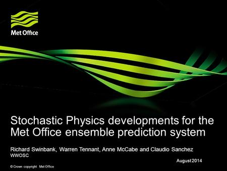 © Crown copyright Met Office Stochastic Physics developments for the Met Office ensemble prediction system Richard Swinbank, Warren Tennant, Anne McCabe.