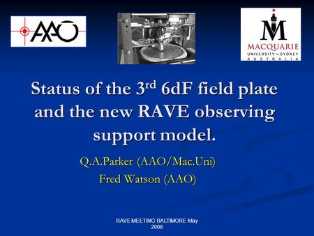RAVE MEETING BALTIMORE May 2008 Status of the 3 rd 6dF field plate and the new RAVE observing support model. Q.A.Parker (AAO/Mac.Uni) Fred Watson (AAO)