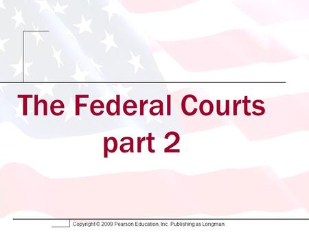 Copyright © 2009 Pearson Education, Inc. Publishing as Longman. The Federal Courts part 2.