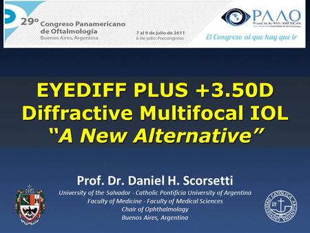 "EYEDIFF PLUS +3.50D Diffractive Multifocal IOL ""A New Alternative"" Prof. Dr. Daniel H. Scorsetti University of the Salvador - Catholic Pontificia University."