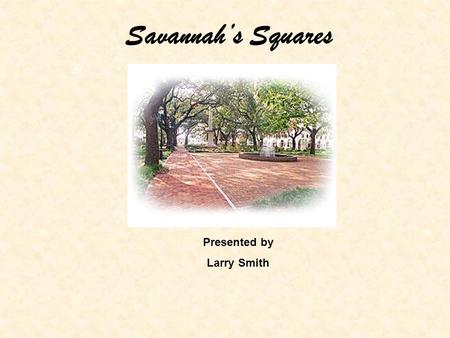 Savannah's Squares Presented by Larry Smith. James Edward Oglethorpe laid out a 2.2 square mile tract in 1733 as the site of Savannah. Once this was done,