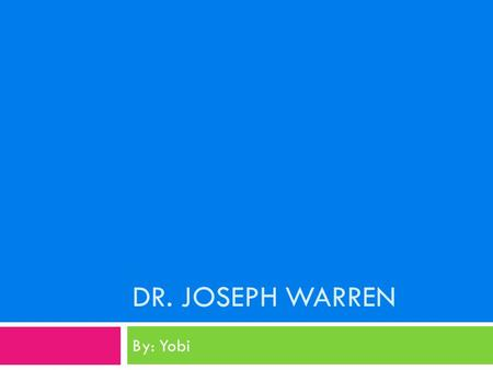 DR. JOSEPH WARREN By: Yobi.  Dr. Joseph Warren was born on June 11, 1741 in Roxbury, Massachusetts to his parents Joseph Warren and Marry Stephens-Warren.