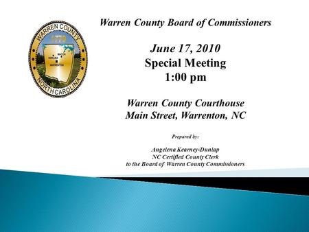 Warren County Board of Commissioners June 17, 2010 Special Meeting 1:00 pm Warren County Courthouse Main Street, Warrenton, NC Prepared by: Angelena Kearney-Dunlap.