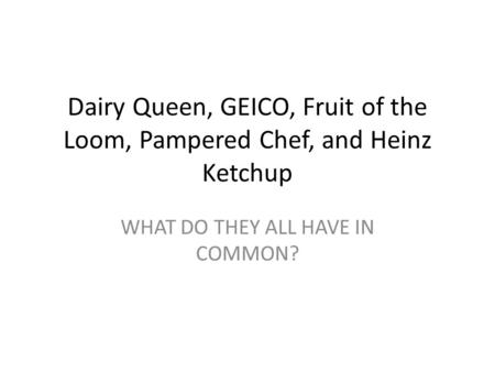 Dairy Queen, GEICO, Fruit of the Loom, Pampered Chef, and Heinz Ketchup WHAT DO THEY ALL HAVE IN COMMON?