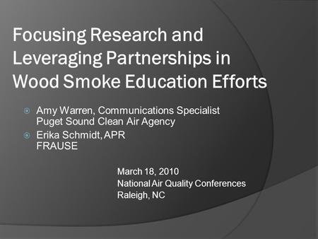 Focusing Research and Leveraging Partnerships in Wood Smoke Education Efforts  Amy Warren, Communications Specialist Puget Sound Clean Air Agency  Erika.