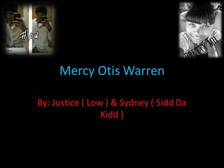 Mercy Otis Warren By: Justice ( Low ) & Sydney ( Sidd Da Kidd )