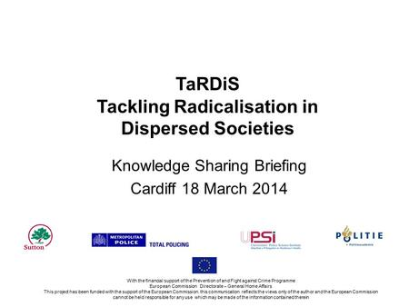 TaRDiS Tackling Radicalisation in Dispersed Societies Knowledge Sharing Briefing Cardiff 18 March 2014 With the financial support of the Prevention of.