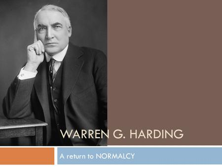 WARREN G. HARDING A return to NORMALCY. Historical Background  Republican  Senator from Ohio  Takes office in 1921  VP: Calvin Coolidge  Secretary.