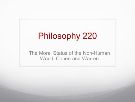 Philosophy 220 The Moral Status of the Non-Human World: Cohen and Warren.
