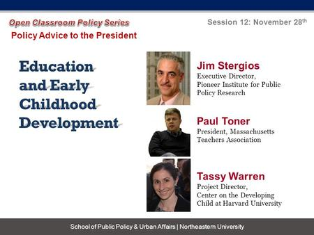 Education and Early Childhood Development Policy Advice to the President Session 12: November 28 th School of Public Policy & Urban Affairs | Northeastern.