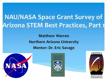 NAU/NASA Space Grant Survey of Arizona STEM Best Practices, Part 1 Matthew Warren Northern Arizona University Mentor: Dr. Eric Savage.