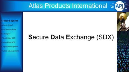 Atlas Products International Secure Data Exchange (SDX) Today's agenda Who is Atlas? Why Secure Data Exchange? About Atlas SDX Using Atlas SDX Deployment.