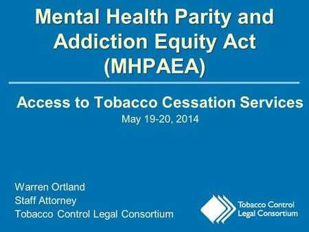 Mental Health Parity and Addiction Equity Act (MHPAEA) Access to Tobacco Cessation Services May 19-20, 2014 Warren Ortland Staff Attorney Tobacco Control.