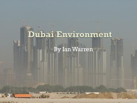 Dubai Environment By Ian Warren.  One of the largest carbon footprints  541 vehicles per thousand population  Most cars on road than any other developed.