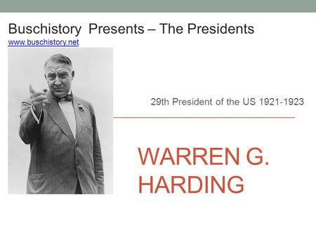 WARREN G. HARDING 29th President of the US 1921-1923 Buschistory Presents – The Presidents www.buschistory.net.