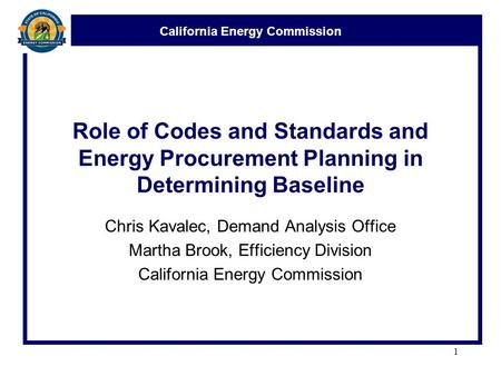 California Energy Commission Role of Codes and Standards and Energy Procurement Planning in Determining Baseline Chris Kavalec, Demand Analysis Office.
