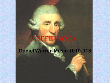 Joseph Haydn Daniel Warren Music 1010-013. Downbeat: the Beginning Franz Joseph Haydn was born to Marie Koller and Mathias Haydn He was born in a small.
