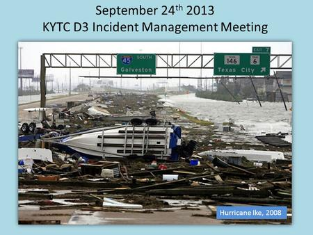 Hurricane Ike, 2008 September 24 th 2013 KYTC D3 Incident Management Meeting.