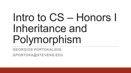 Intro to CS – Honors I Inheritance and Polymorphism GEORGIOS PORTOKALIDIS