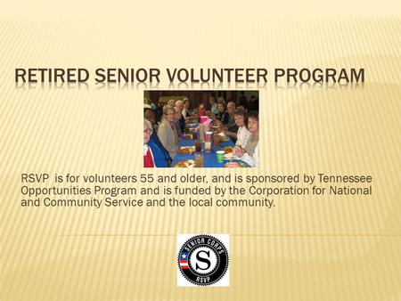 RSVP is for volunteers 55 and older, and is sponsored by Tennessee Opportunities Program and is funded by the Corporation for National and Community Service.