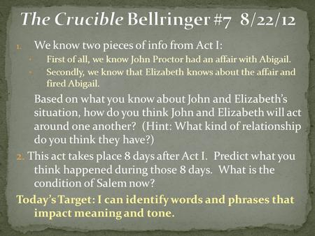 1. We know two pieces of info from Act I: First of all, we know John Proctor had an affair with Abigail. Secondly, we know that Elizabeth knows about the.