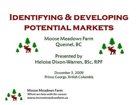 Identifying & developing potential markets Moose Meadows Farm Quesnel, BC Presented by Heloise Dixon-Warren, BSc, RPF December 3, 2009 Prince George, British.