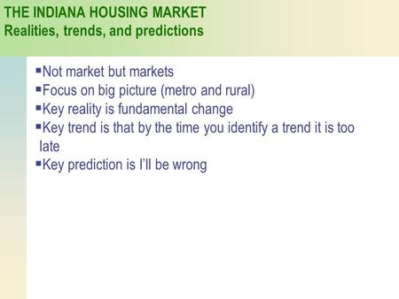THE INDIANA HOUSING MARKET Realities, trends, and predictions  Not market but markets  Focus on big picture (metro and rural)  Key reality is fundamental.
