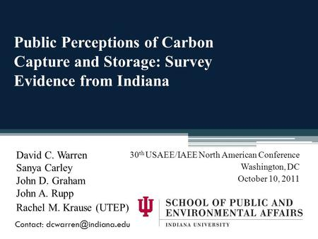 Public Perceptions of Carbon Capture and Storage: Survey Evidence from Indiana David C. Warren Sanya Carley John D. Graham John A. Rupp Rachel M. Krause.