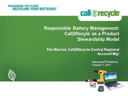 Responsible Battery Management: Call2Recyle as a Product Stewardship Model Tim Warren, Call2Recycle Central Regional Account Mgr Nebraska PSI Webinar,