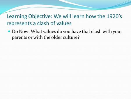 Learning Objective: We will learn how the 1920's represents a clash of values Do Now: What values do you have that clash with your parents or with the.