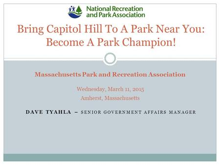 DAVE TYAHLA – SENIOR GOVERNMENT AFFAIRS MANAGER Bring Capitol Hill To A Park Near You: Become A Park Champion! Massachusetts Park and Recreation Association.