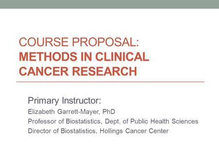 COURSE PROPOSAL: METHODS IN CLINICAL CANCER RESEARCH Primary Instructor: Elizabeth Garrett-Mayer, PhD Professor of Biostatistics, Dept. of Public Health.