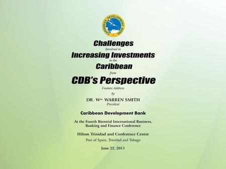 Challenges Involved in Increasing Investments in the Caribbean from CDB'S Perspective Feature Address by DR. W m. WARREN SMITH President Caribbean Development.