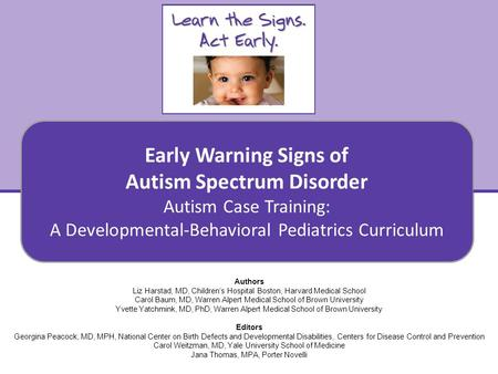Early Warning Signs of Autism Spectrum Disorder Autism Case Training: A Developmental-Behavioral Pediatrics Curriculum 1 Authors Liz Harstad, MD, Children's.