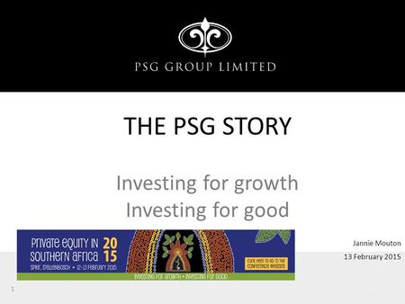 13 February 2015 Jannie Mouton THE PSG STORY Investing for growth Investing for good 1.