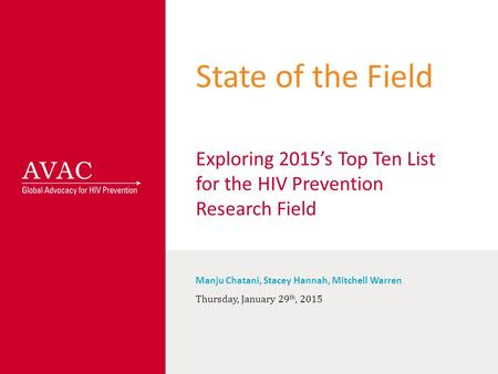 State of the Field Exploring 2015's Top Ten List for the HIV Prevention Research Field Manju Chatani, Stacey Hannah, Mitchell Warren Thursday, January.