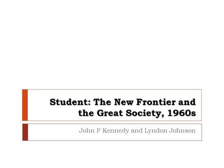 Student: The New Frontier and the Great Society, 1960s John F Kennedy and Lyndon Johnson.