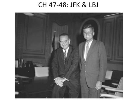 CH 47-48: JFK & LBJ. 1960 Election John F Kennedy (JFK) v Richard Nixon – JFK would win in the closest election since 1888, largely thanks to TV & Nixon.