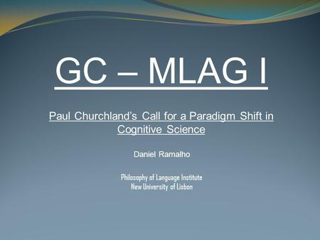 GC – MLAG I Paul Churchland's Call for a Paradigm Shift in Cognitive Science Daniel Ramalho Philosophy of Language Institute New University of Lisbon.