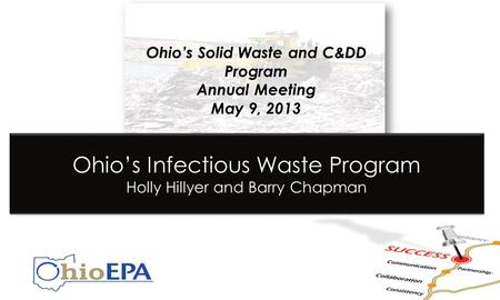 Ohio's Solid Waste and C&DD Program Annual Meeting May 9, 2013 Ohio's Infectious Waste Program Holly Hillyer and Barry Chapman.