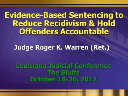 Evidence-Based Sentencing to Reduce Recidivism & Hold Offenders Accountable Louisiana Judicial Conference The Bluffs October 18-20, 2012 Judge Roger K.