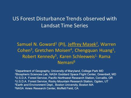 US Forest Disturbance Trends observed with Landsat Time Series Samuel N. Goward 1 (PI), Jeffrey Masek 2, Warren Cohen 3, Gretchen Moisen 4, Chengquan Huang.