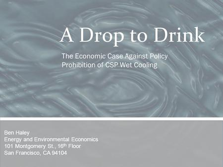 A Drop to Drink The Economic Case Against Policy Prohibition of CSP Wet Cooling Ben Haley Energy and Environmental Economics 101 Montgomery St., 16 th.